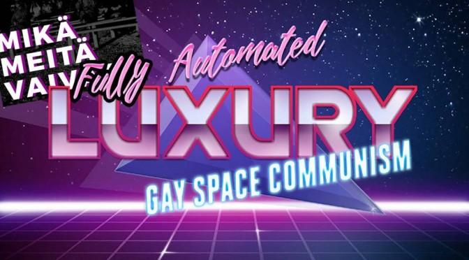 Mikä meitä vaivaa -extra: Täysin automatisoitu avaruushomoluksuskommunismi